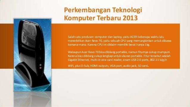 Perkembangan Teknologi Komputer Terbaru 2013 Salah satu produsen computer dan laptop, yaitu ACER beberapa waktu lalu mener...