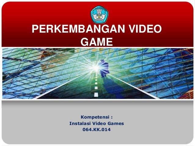 PERKEMBANGAN VIDEOGAMEKompetensi :Instalasi Video Games064.KK.014