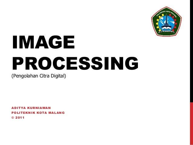 IMAGEPROCESSING(Pengolahan Citra Digital)A D I T YA K U R NIA WA NPOLITEKNIK KOTA MALANG© 2011