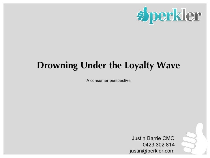 Drowning Under the Loyalty Wave A consumer perspective Justin Barrie CMO 0423 302 814 [email_address]