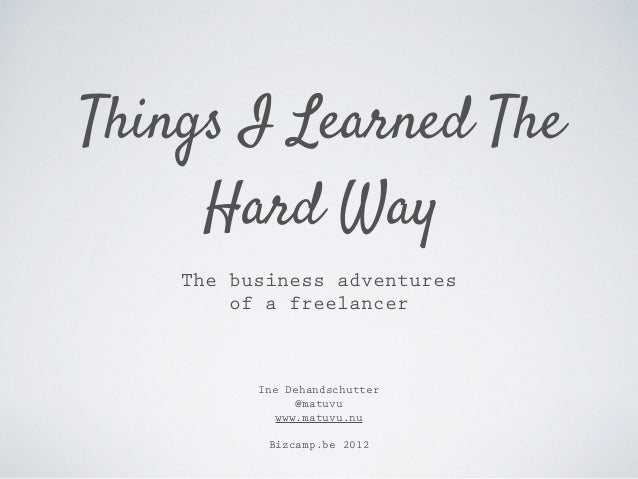 Things I Learned The Hard Way Ine Dehandschutter @matuvu www.matuvu.nu Bizcamp.be 2012 The business adventures of a freela...