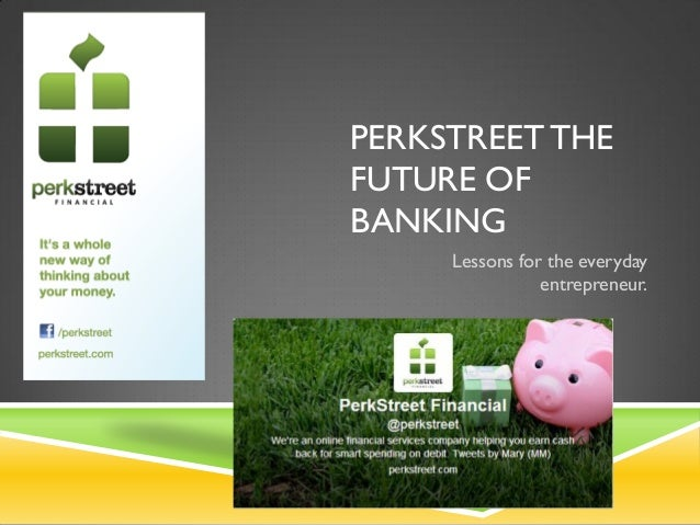 PERKSTREET THE FUTURE OF BANKING Lessons for the everyday entrepreneur.