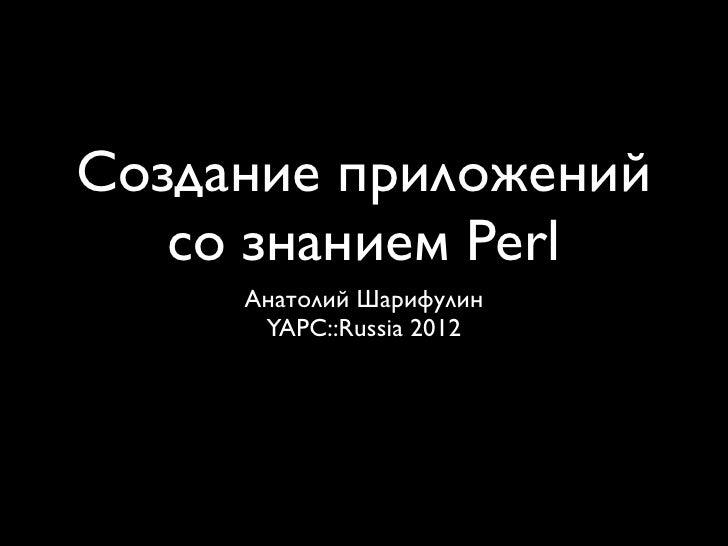 Создание приложений   со знанием Perl     Анатолий Шарифулин      YAPC::Russia 2012
