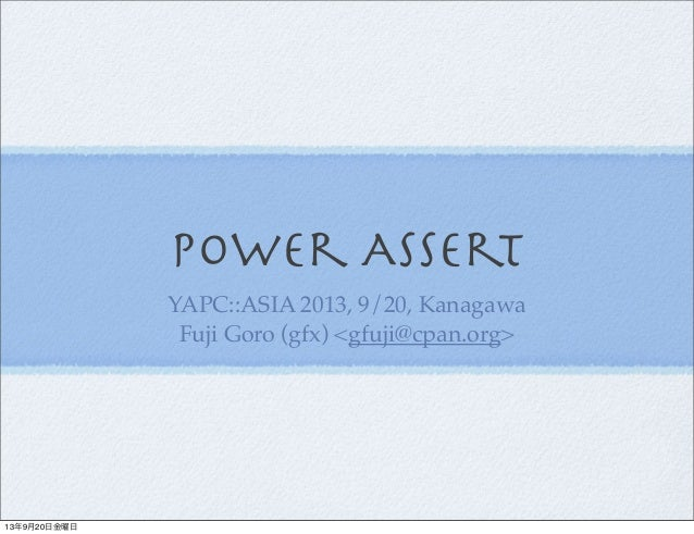 Power Assert YAPC::ASIA 2013, 9/20, Kanagawa Fuji Goro (gfx) <gfuji@cpan.org> 13年9月20日金曜日