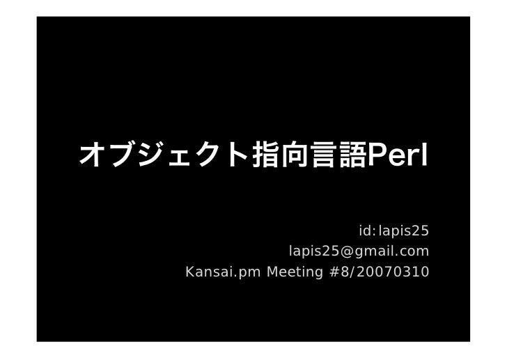 id:lapis25             lapis25@gmail.com Kansai.pm Meeting #8/20070310