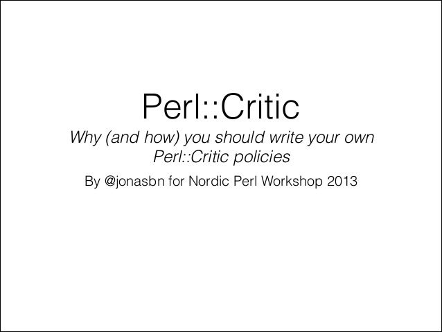 Perl::Critic Why (and how) you should write your own Perl::Critic policies By @jonasbn for Nordic Perl Workshop 2013