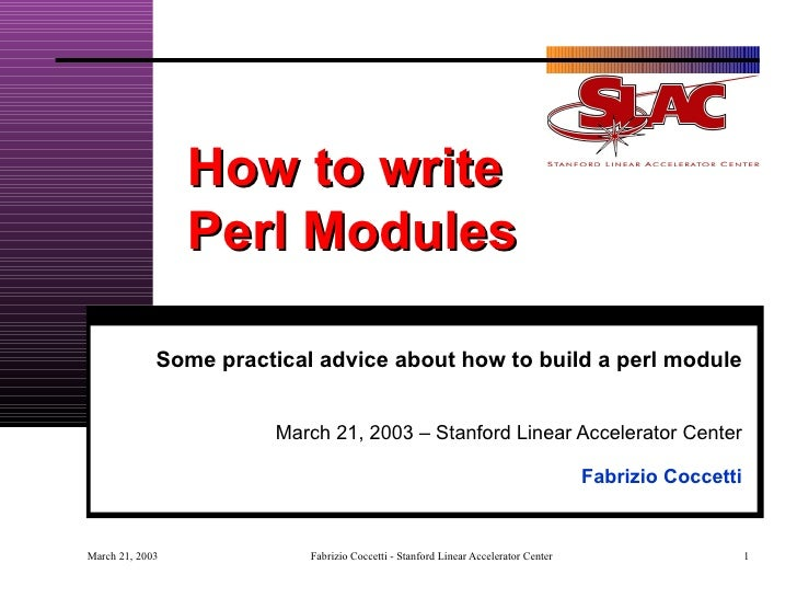 How to write  Perl Modules Some practical advice about how to build a perl module March 21, 2003 – Stanford Linear Acceler...