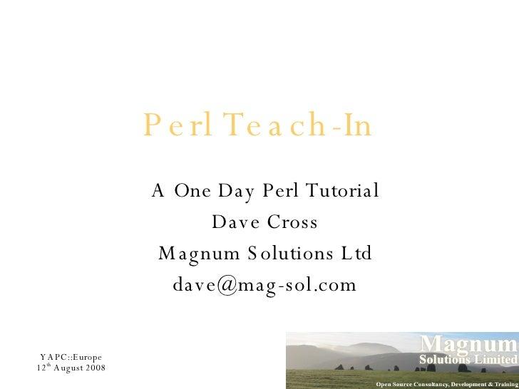 Perl Teach-In <ul><ul><li>A One Day Perl Tutorial </li></ul></ul><ul><ul><li>Dave Cross </li></ul></ul><ul><ul><li>Magnum ...