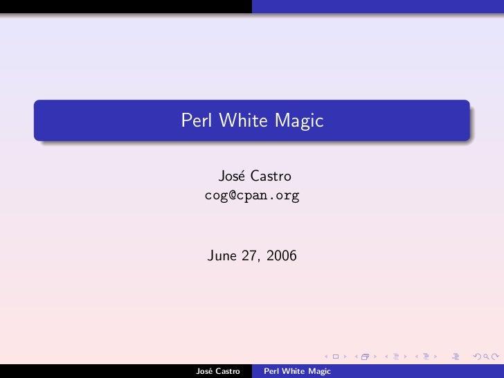 Perl White Magic       Jos´ Castro         e    cog@cpan.org       June 27, 2006      Jos´ Castro     e          Perl Whit...