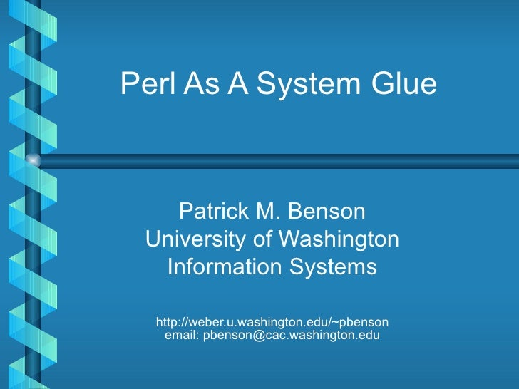 Perl As A System Glue Patrick M. Benson University of Washington Information Systems http://weber.u.washington.edu/~pbenso...