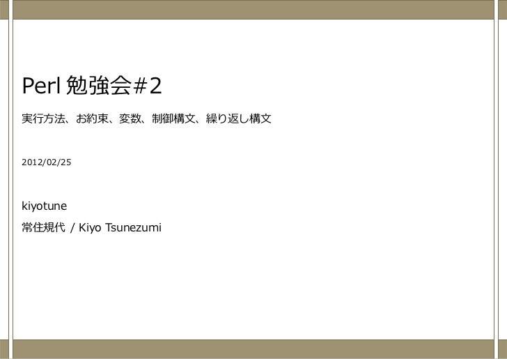 Perl 勉強会#2実⾏⽅法、お約束、変数、制御構⽂、繰り返し構⽂2012/02/25kiyotune常住規代 / Kiyo Tsunezumi