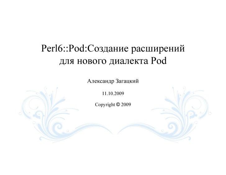 Perl6::Pod:Создание расширений     для нового диалекта Pod          Александр Загацкий                11.10.2009          ...