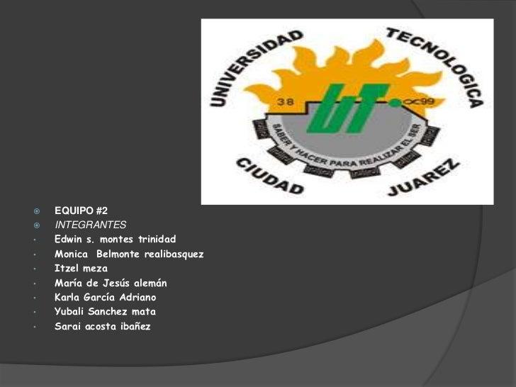    EQUIPO #2   INTEGRANTES•   Edwin s. montes trinidad•   Monica Belmonte realibasquez•   Itzel meza•   María de Jesús a...