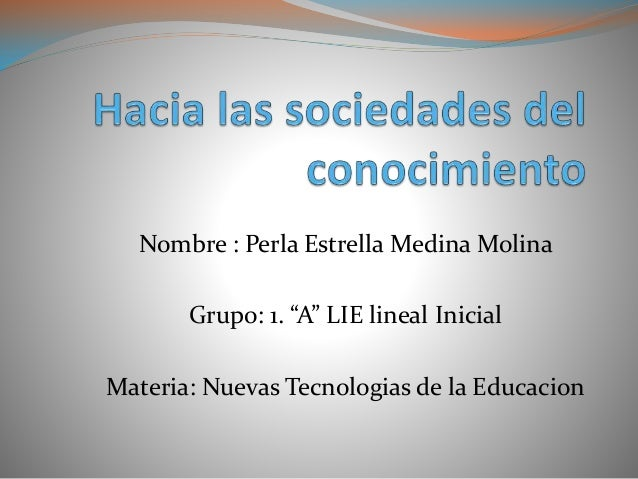 "Nombre : Perla Estrella Medina Molina  Grupo: 1. ""A"" LIE lineal Inicial  Materia: Nuevas Tecnologias de la Educacion"