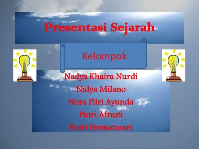 Presentasi Sejarah Kelompok Nadya Khaira Nurdi Nidya Milano Nora Fitri Ayunda Putri Afrasti Putri Permatasari