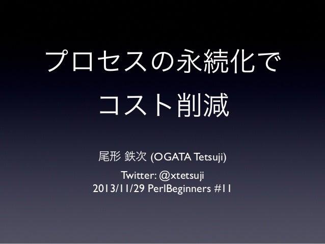 プロセスの永続化で コスト削減 尾形 鉄次 (OGATA Tetsuji) Twitter: @xtetsuji 2013/11/29 PerlBeginners #11