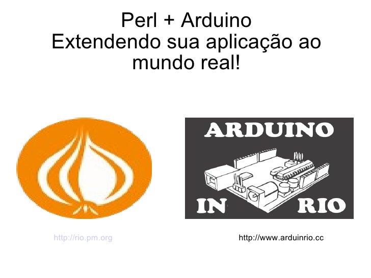 Perl + Arduino Extendendo sua aplicação ao mundo real! http://rio.pm.org http://www.arduinrio.cc