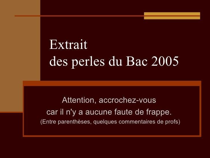 Extrait  des perles du Bac 2005 Attention, accrochez-vous  car il n'y a aucune faute de frappe.  (Entre parenthèses, quelq...