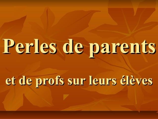 Perles de parentsPerles de parents et de profs sur leurs élèveset de profs sur leurs élèves