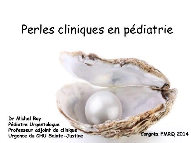 Perles cliniques en pédiatrie  Dr Michel Roy  Pédiatre Urgentologue  Professeur adjoint de clinique  Urgence du CHU Sainte...