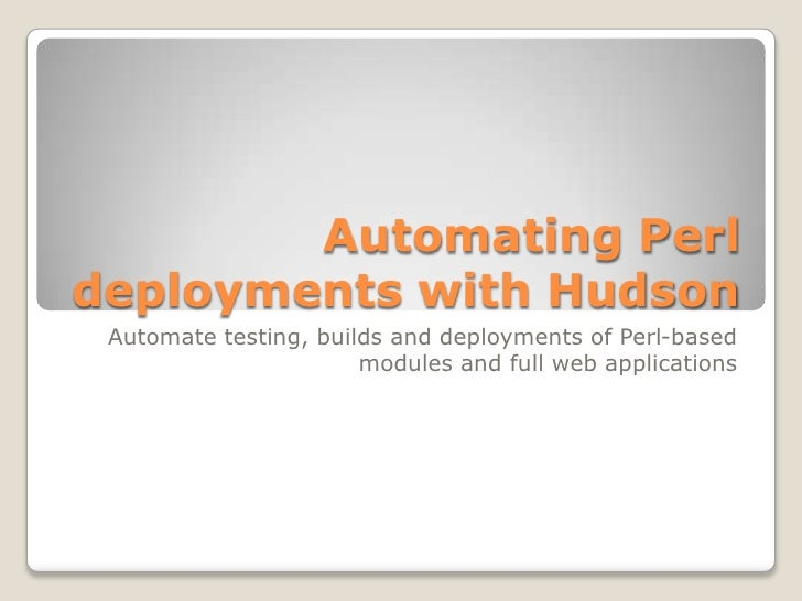 Automating Perl deployments with Hudson<br />Automate testing, builds and deployments of Perl-based modules and full web a...