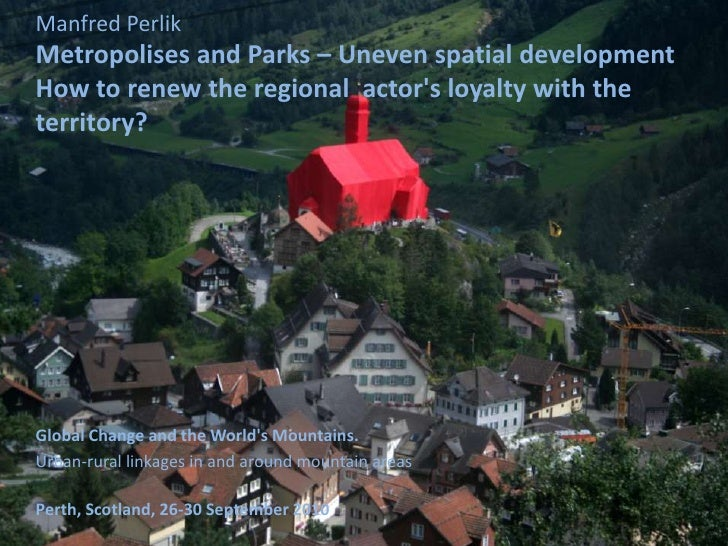 Manfred PerlikMetropolises and Parks – Uneven spatial developmentHow to renew the regional actors loyalty with theterritor...
