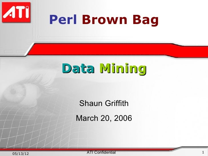 Perl Brown Bag            Data Mining              Shaun Griffith              March 20, 200605/13/12        ATI Confident...
