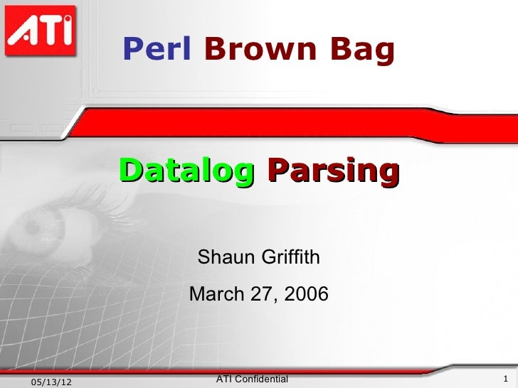 Perl Brown Bag           Datalog Parsing               Shaun Griffith              March 27, 200605/13/12         ATI Conf...