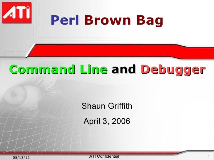 Perl Brown BagCommand Line and Debugger              Shaun Griffith               April 3, 200605/13/12        ATI Confide...