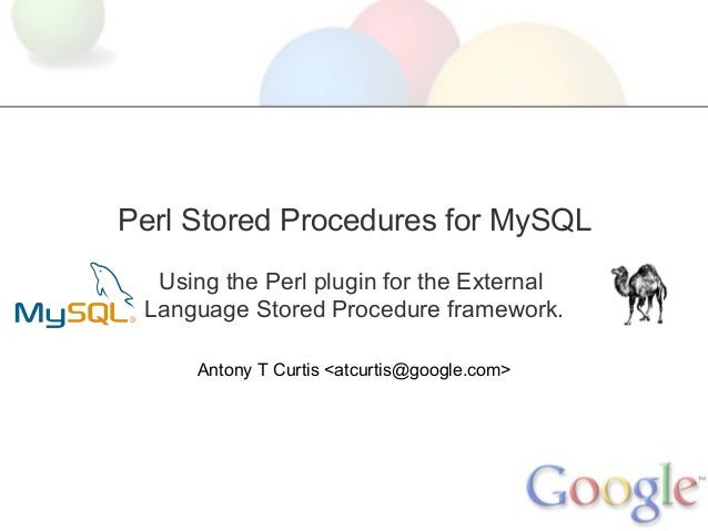 Perl Stored Procedures for MySQL Using the Perl plugin for the External Language Stored Procedure framework. Antony T Curt...