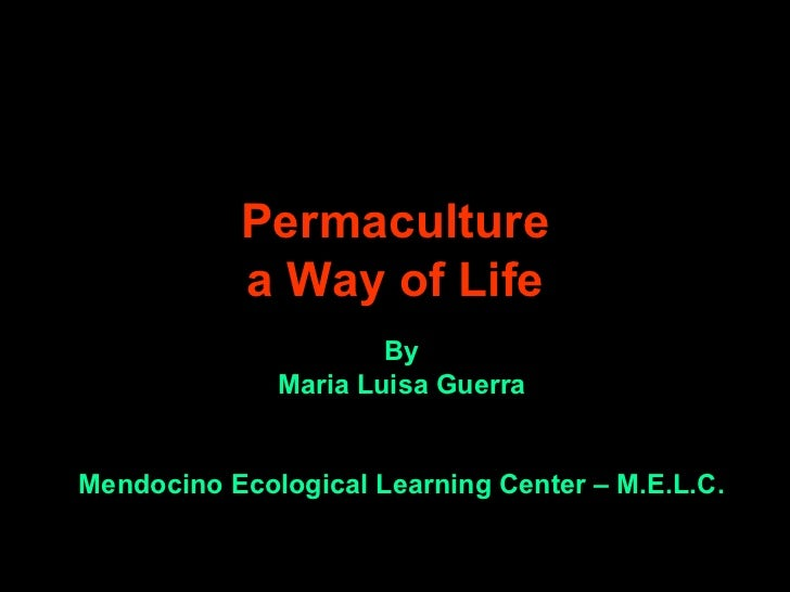 Permaculture            a Way of Life                       By               Maria Luisa Guerra   Mendocino Ecological Lea...