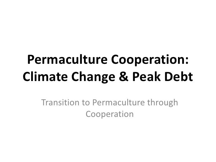 Permaculture Cooperation:Climate Change & Peak Debt  Transition to Permaculture through              Cooperation