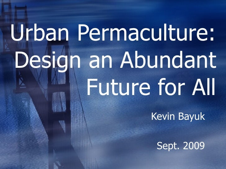 Urban Permaculture: Design an Abundant Future for All Kevin Bayuk Sept. 2009