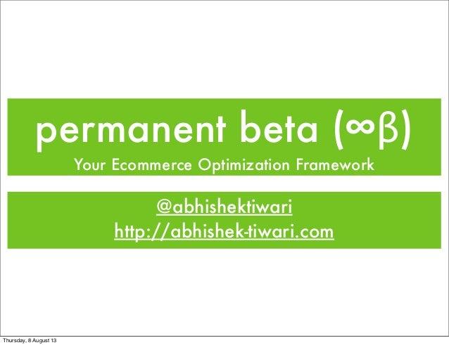 permanent beta (∞β) Your Ecommerce Optimization Framework @abhishektiwari http://abhishek-tiwari.com Thursday, 8 August 13