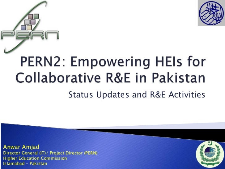 Status Updates and R&E ActivitiesAnwar AmjadDirector General (IT)/ Project Director (PERN)Higher Education CommissionIslam...