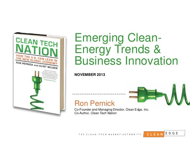 Emerging CleanEnergy Trends & Business Innovation NOVEMBER 2013  Ron Pernick Co-Founder and Managing Director, Clean Edge,...