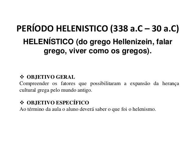 PERÍODO HELENISTICO (338 a.C – 30 a.C) HELENÍSTICO (do grego Hellenizein, falar grego, viver como os gregos).  OBJETIVO G...