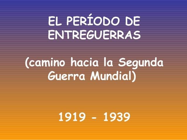 EL PERÍODO DE ENTREGUERRAS (camino hacia la Segunda Guerra Mundial) 1919 - 1939