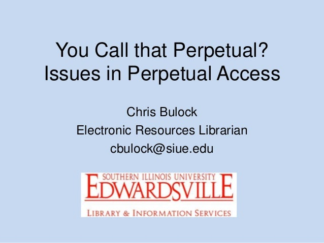 You Call that Perpetual? Issues in Perpetual Access Chris Bulock Electronic Resources Librarian cbulock@siue.edu
