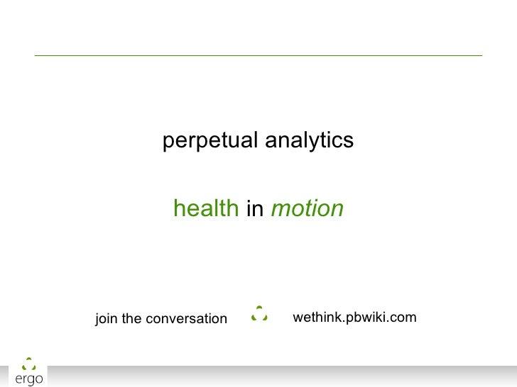 <ul><li>perpetual analytics </li></ul><ul><li>health  in  motion </li></ul>join the conversation wethink.pbwiki.com