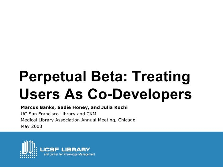 Perpetual Beta: Treating Users As Co-Developers Marcus Banks, Sadie Honey, and Julia Kochi UC San Francisco Library and CK...