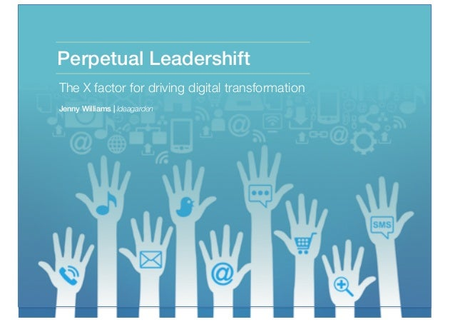 Perpetual Leadershift The X factor for driving digital transformation Jenny Williams | Ideagarden