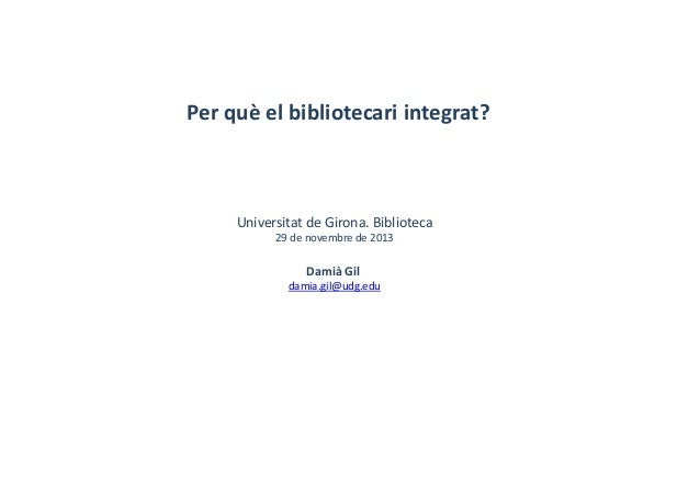 Perquèelbibliotecariintegrat? UniversitatdeGirona.Biblioteca 29denovembre de2013 Damià Gil damia.gil@udg.edu