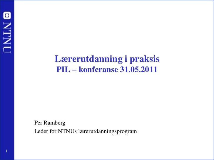 Lærerutdanning i praksisPIL – konferanse 31.05.2011<br />Per Ramberg<br />Leder for NTNUs lærerutdanningsprogram<br />