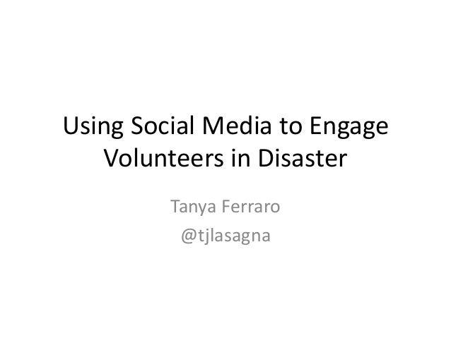 Using Social Media to Engage Volunteers in Disaster Tanya Ferraro @tjlasagna