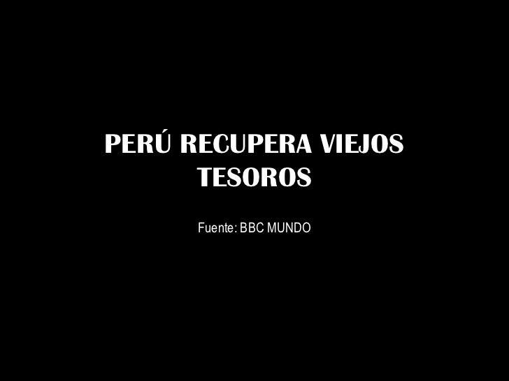 PERÚ RECUPERA VIEJOS      TESOROS      Fuente: BBC MUNDO