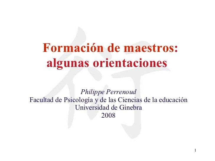 Formación de maestros : algunas orientaciones   Philippe Perrenoud Facultad de Psicología y de las Ciencias de la educació...
