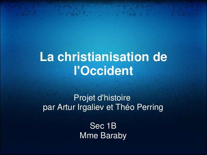 La christianisation de     lOccident        Projet dhistoirepar Artur Irgaliev et Théo Perring           Sec 1B          M...