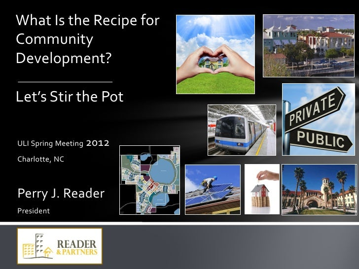 What Is the Recipe forCommunityDevelopment?Let's Stir the PotULI Spring Meeting 2012Charlotte, NCPerry J. ReaderPresident