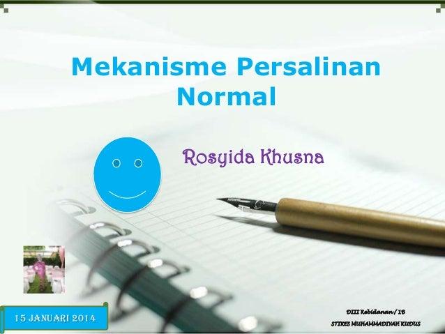 Mekanisme Persalinan Normal Rosyida Khusna  15 Januari 2014  DIII Kebidanan / 1B STIKES MUHAMMADIYAH KUDUS